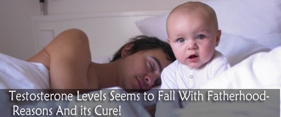 Testosterone Levels Seems to Fall With Fatherhood- Reasons And its Cure!