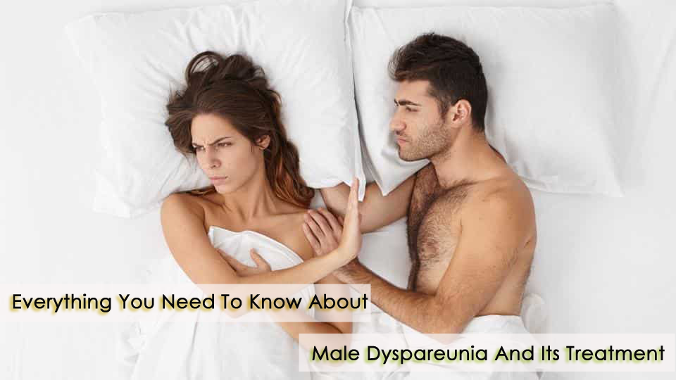 Everything You Need To Know About Male Dyspareunia And Its Treatment