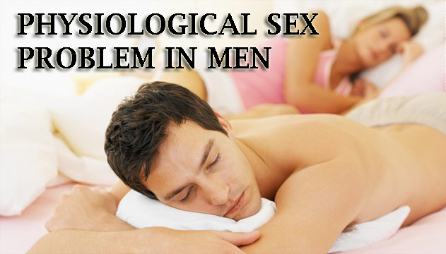 Physiological Sex Problems in Men- How to Deal With Best Treatment?
