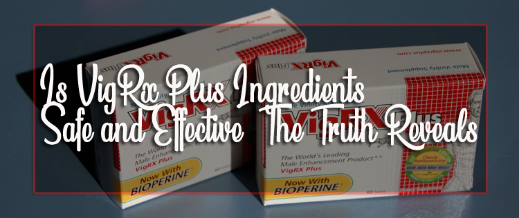 Is VigRx Plus Ingredients Safe and Effective- The Truth Reveals