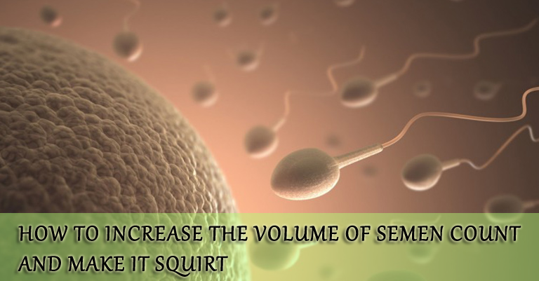How to increase the volume Of Semen count and make it squirt