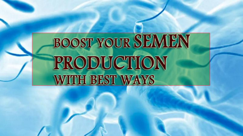 Boost Your Endless Semen Production With Best Ways
