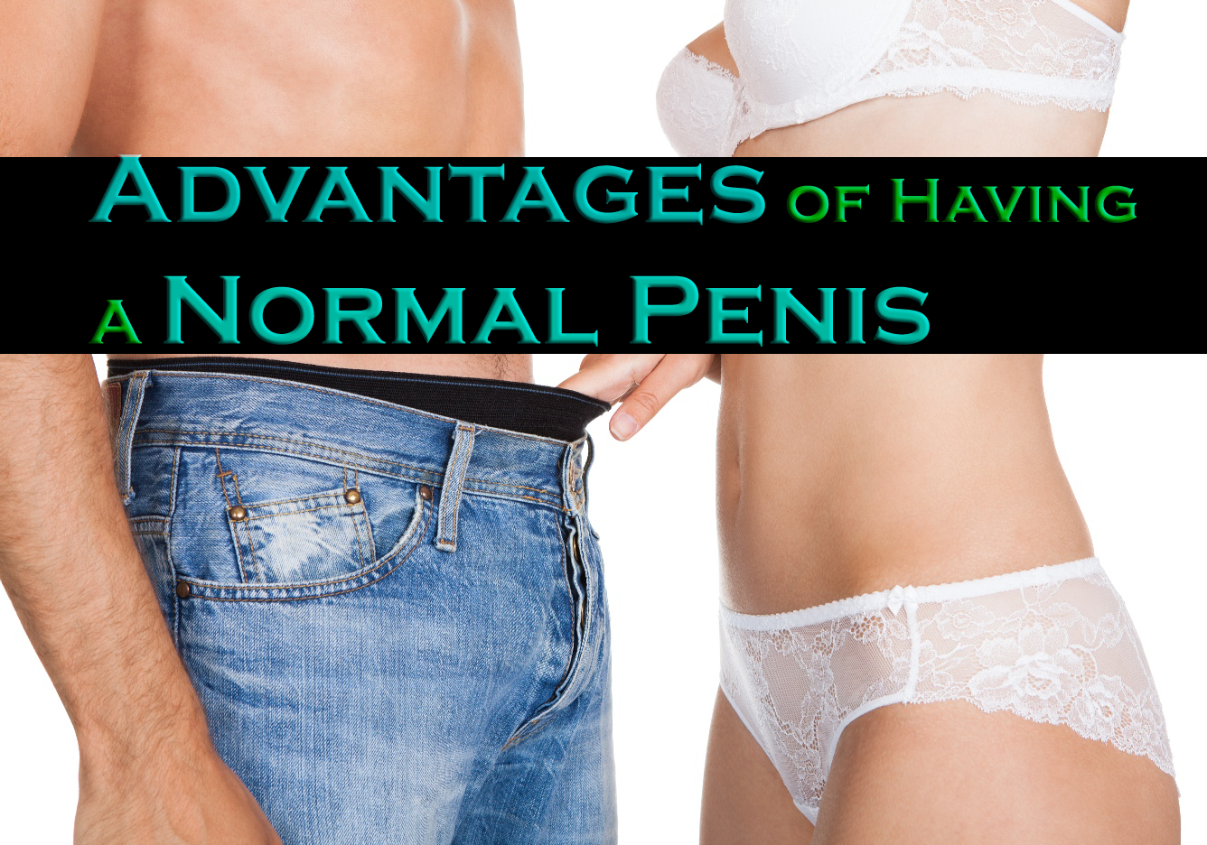 Why Bigger Isn't Always Better? - Advantages of Having A Normal Penis size