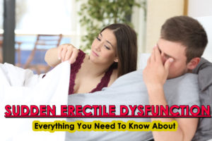 Sudden Erectile Dysfunction- Everything You Need To Know About