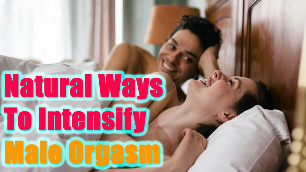 9 Natural Ways To Intensify Male Orgasm For More Satisfying Sex