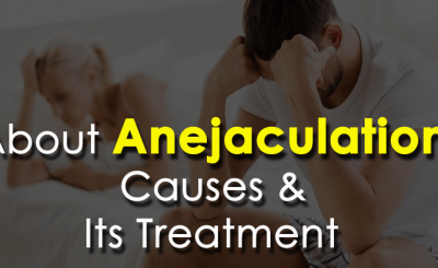 About Anejaculation, Causes & Its Treatment