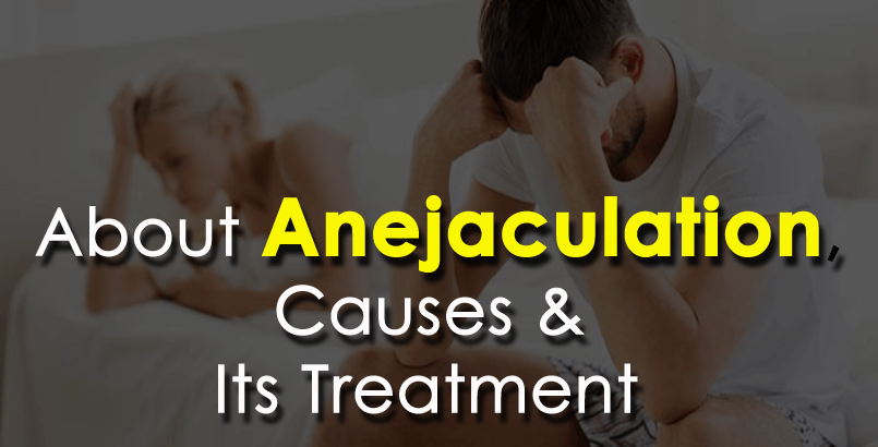 Everything You Need To Know About Anejaculation, Causes & Its Treatment