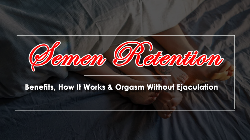 Semen Retention- Benefits, How It Works & Orgasm Without Ejaculation